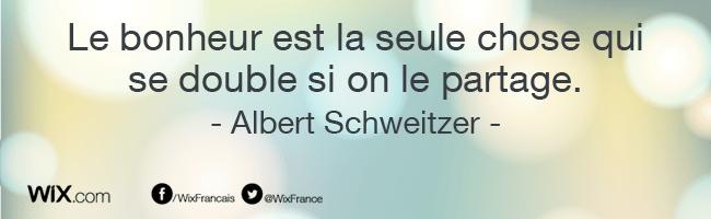 « Le bonheur est la seule chose qui se double si on le partage. » Albert Schweitzer