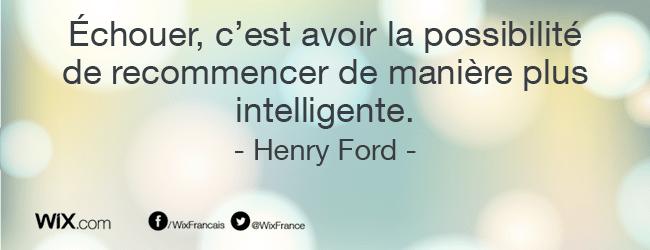 « Échouer, c'est avoir la possibilité de recommencer de manière plus intelligente. » Henry Ford