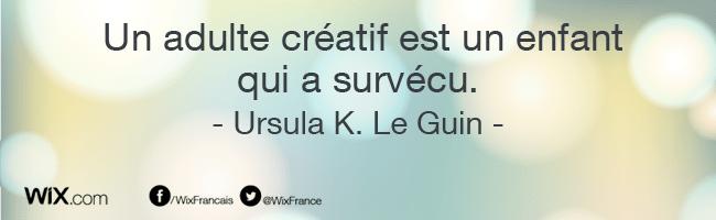 « Un adulte créatif est un enfant qui a survécu. » Ursula K. Le Guin