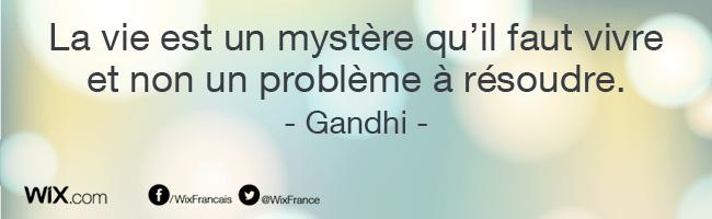 « La vie est un mystère qu'il faut vivre et non un problème à résoudre. » Gandhi